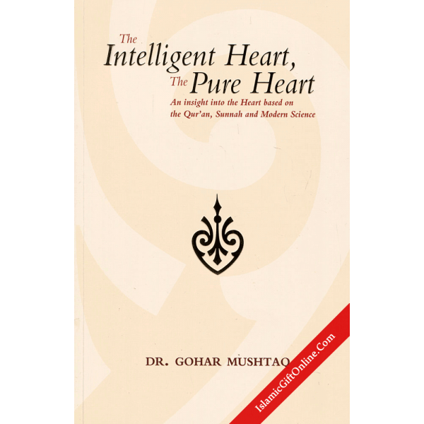 The Intelligent Heart, The Pure Heart (An insight into the Heart based on the Qur'an, Sunnah and Modern Science)