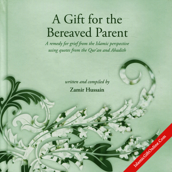 A Gift for the Bereaved Parent (A remedy for grief from the Islamic perspective using quotes from the Qur'an and Ahadith)