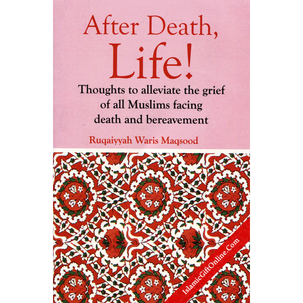 After Death LIfe (Thoughts to alleviate the grief of all Muslims facing death and bereavement)