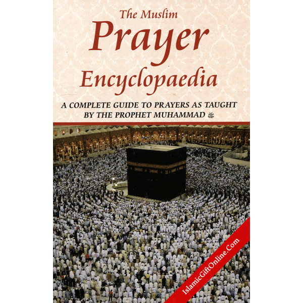 The Muslim Prayer Encyclopaedia (A Complete Guide to Prayers as taught by the Prophet Muhammad)